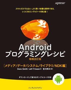 Androidプログラミングレシピ増補改訂版 メディア/データ/システム/ライブラリ/NDK編