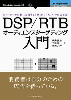 DSP/RTB オーディエンスターゲティング入門 ビッグデータ時代に実現する「枠」から「人」への広告革命