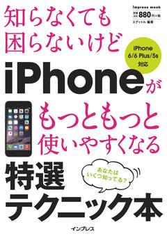 知らなくても困らないけど iPhoneがもっともっと使いやすくなる 特選テクニック本 iPhone 6/6 Plus/5s対応