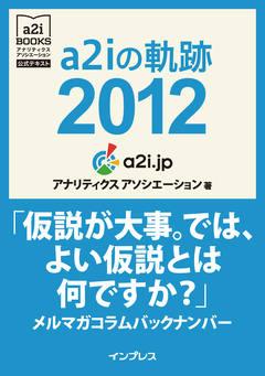 a2i の軌跡 2012「仮説が大事。では、よい仮説とは何ですか?」メルマガコラムバックナンバー(アナリティクス アソシエーション公式テキスト)