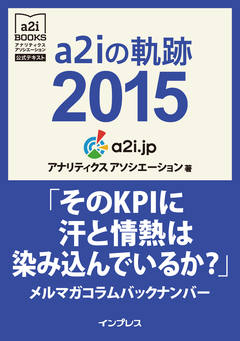 a2iの軌跡2015「そのKPIに汗と情熱は染み込んでいるか?」メルマガコラムバックナンバー(アナリティクス アソシエーション公式テキスト)