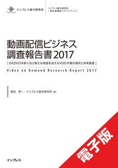 動画配信ビジネス調査報告書2017[DAZN日本参入など新たな局面を迎えるVOD市場の現状と将来展望]
