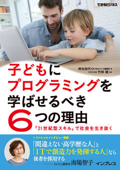 子どもにプログラミングを学ばせるべき6つの理由 「21世紀型スキル」で社会を生き抜く