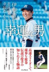 幸運な男 —伊藤智仁 悲運のエースの幸福な人生