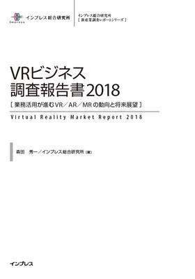 VRビジネス調査報告書2018[業務活用が進むVR/AR/MRの動向と将来展望]