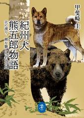 紀州犬 熊五郎物語 〜北に渡り、羆を斃した名犬の血  甲斐崎圭